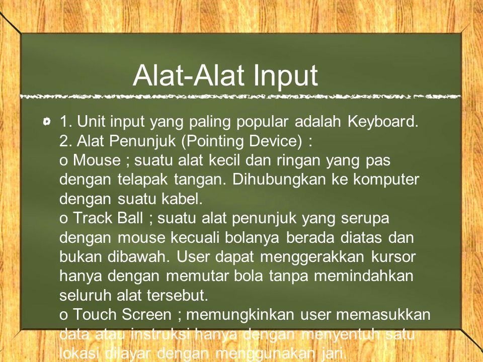 Alat-Alat Input 1. Unit input yang paling popular adalah Keyboard. 2. Alat Penunjuk (Pointing Device) : o Mouse ; suatu alat kecil dan ringan yang pas
