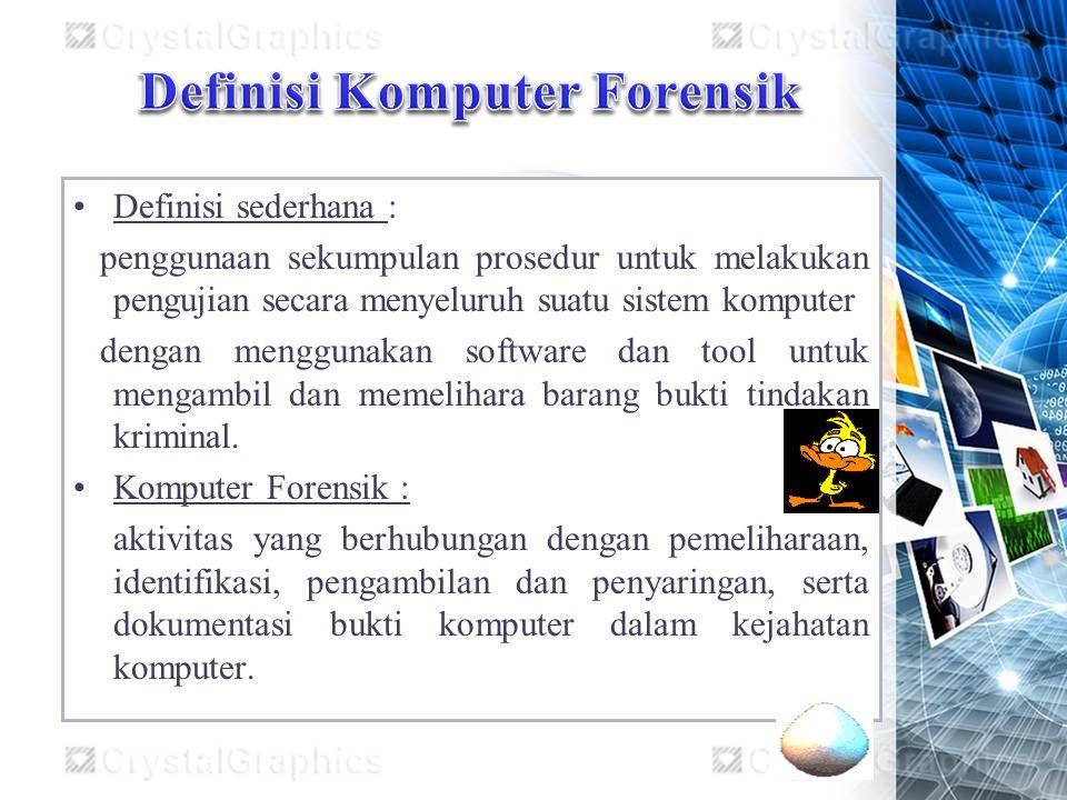 Definisi sederhana : penggunaan sekumpulan prosedur untuk melakukan pengujian secara menyeluruh suatu sistem komputer dengan menggunakan software dan tool untuk mengambil dan memelihara barang bukti tindakan kriminal.