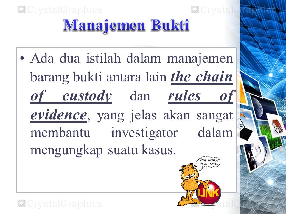 Ada dua istilah dalam manajemen barang bukti antara lain the chain of custody dan rules of evidence, yang jelas akan sangat membantu investigator dalam mengungkap suatu kasus.
