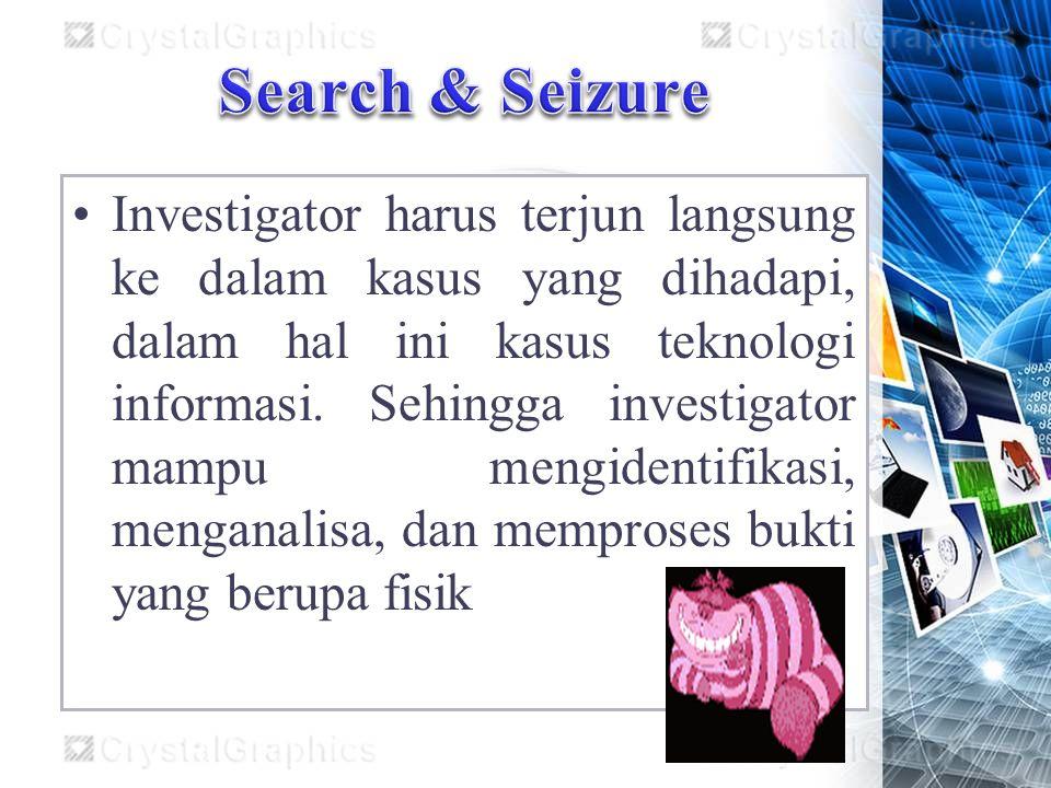 Investigator harus terjun langsung ke dalam kasus yang dihadapi, dalam hal ini kasus teknologi informasi. Sehingga investigator mampu mengidentifikasi