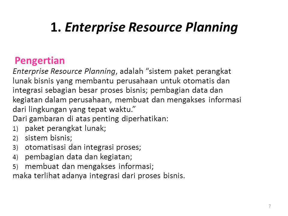 """7 1. Enterprise Resource Planning Pengertian Enterprise Resource Planning, adalah """"sistem paket perangkat lunak bisnis yang membantu perusahaan untuk"""
