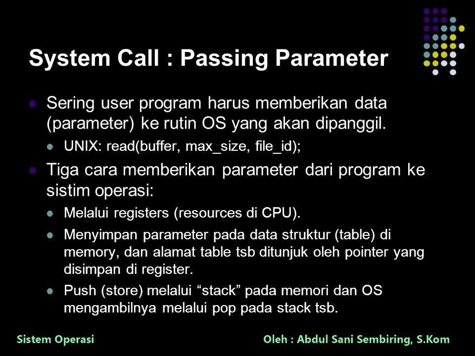 13 System Call : Passing Parameter Sering user program harus memberikan data (parameter) ke rutin OS yang akan dipanggil.
