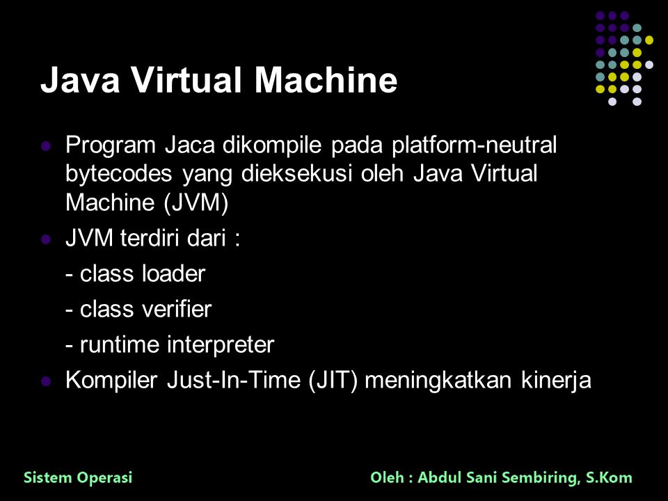 36 Java Virtual Machine Program Jaca dikompile pada platform-neutral bytecodes yang dieksekusi oleh Java Virtual Machine (JVM) JVM terdiri dari : - class loader - class verifier - runtime interpreter Kompiler Just-In-Time (JIT) meningkatkan kinerja