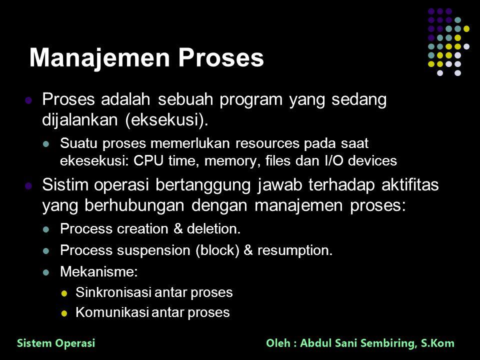 4 Manajemen Proses Proses adalah sebuah program yang sedang dijalankan (eksekusi). Suatu proses memerlukan resources pada saat ekesekusi: CPU time, me