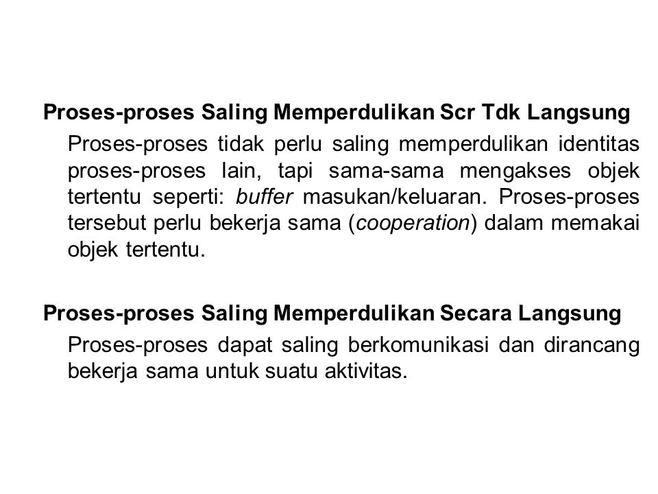 Proses-proses Saling Memperdulikan Scr Tdk Langsung Proses-proses tidak perlu saling memperdulikan identitas proses-proses lain, tapi sama-sama mengak