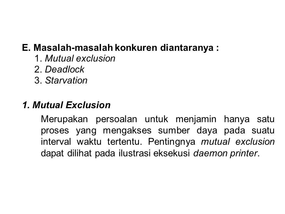E. Masalah-masalah konkuren diantaranya : 1. Mutual exclusion 2. Deadlock 3. Starvation 1. Mutual Exclusion Merupakan persoalan untuk menjamin hanya s