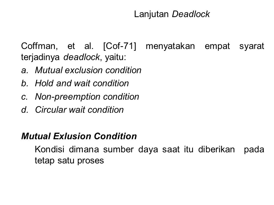 Coffman, et al. [Cof-71] menyatakan empat syarat terjadinya deadlock, yaitu: a.Mutual exclusion condition b.Hold and wait condition c.Non-preemption c
