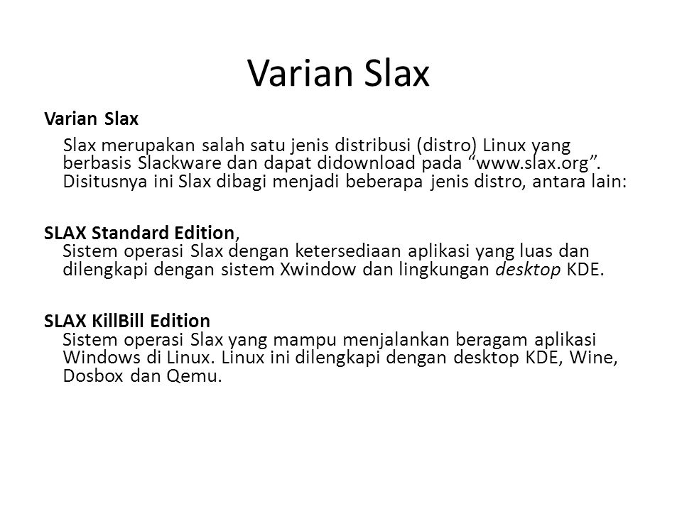 Varian Slax SLAX Server Edition Sistem operasi yang banyak menyediakan layanan Internet atau jaringan Minimalistic SLAX Versi Slax yang hanya menggunakan memori sistem sebesar 128MB untuk bisa bekerja dengan ukuran file keseluruhan yang cukup minimal (sekitar 50MB).