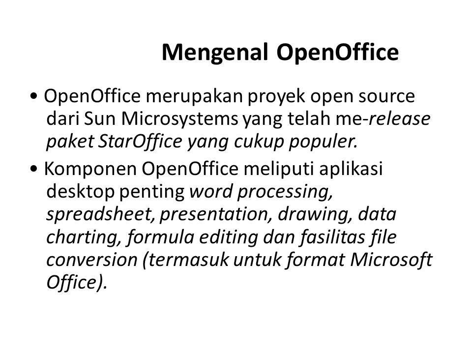 Mengenal OpenOffice OpenOffice merupakan proyek open source dari Sun Microsystems yang telah me-release paket StarOffice yang cukup populer. Komponen