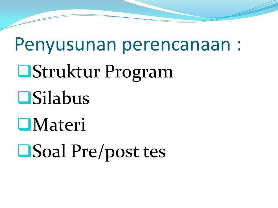 Penyusunan perencanaan :  Struktur Program  Silabus  Materi  Soal Pre/post tes