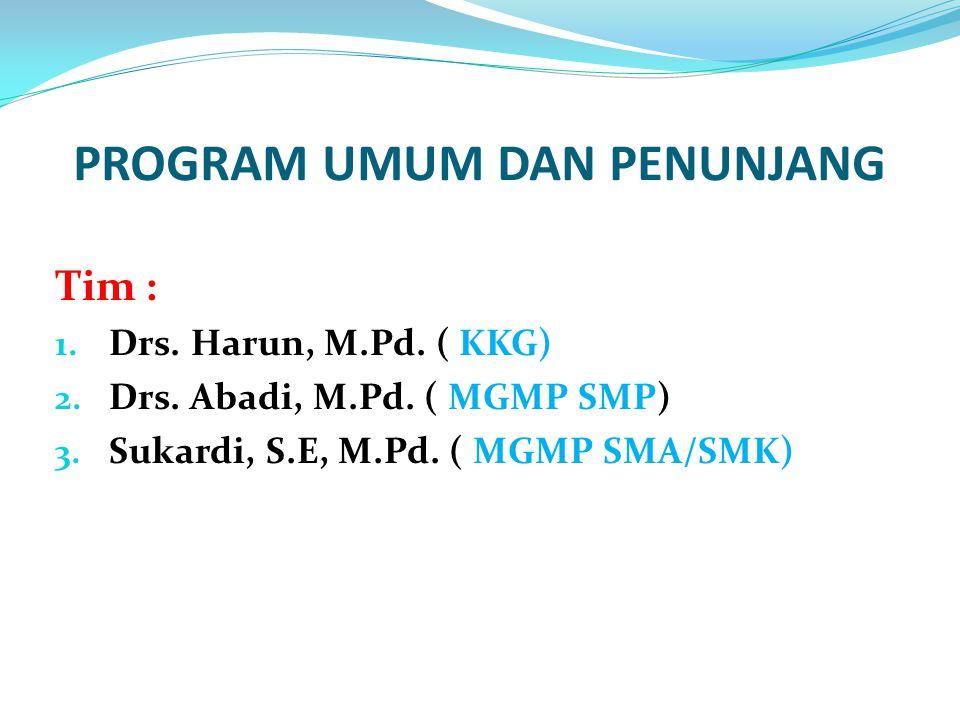 PROGRAM UMUM DAN PENUNJANG Tim : 1. Drs. Harun, M.Pd. ( KKG) 2. Drs. Abadi, M.Pd. ( MGMP SMP) 3. Sukardi, S.E, M.Pd. ( MGMP SMA/SMK)