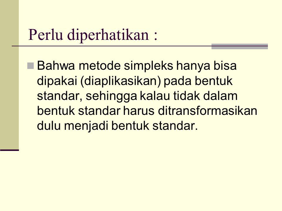 Perlu diperhatikan : Bahwa metode simpleks hanya bisa dipakai (diaplikasikan) pada bentuk standar, sehingga kalau tidak dalam bentuk standar harus dit