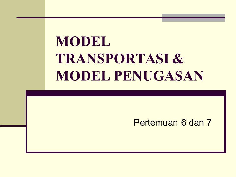 Pertemuan 6 dan 7 MODEL TRANSPORTASI & MODEL PENUGASAN