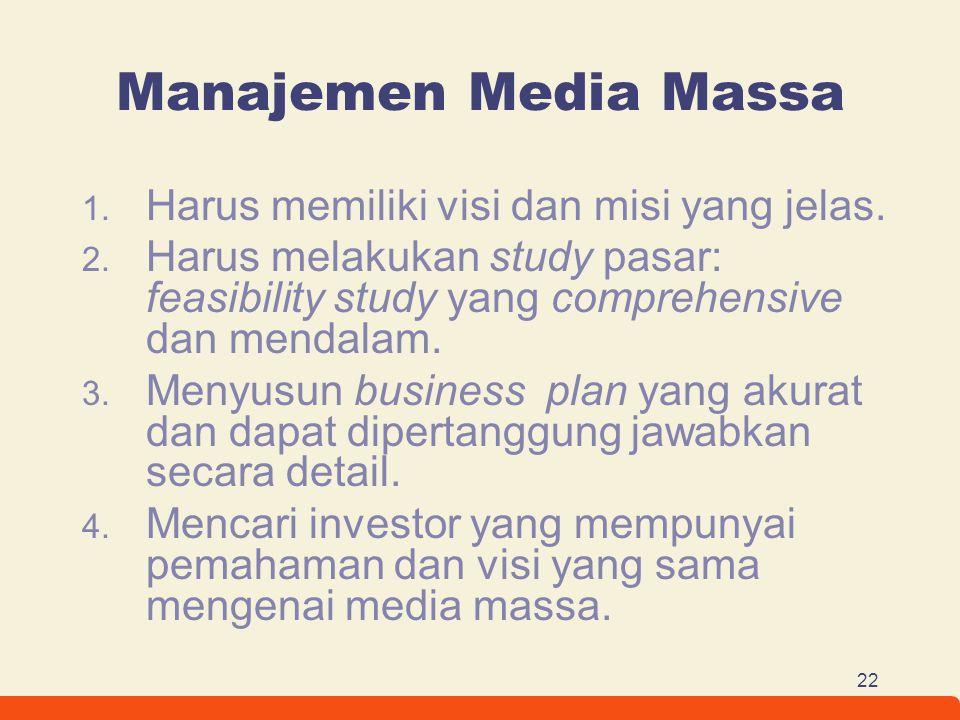 22 Manajemen Media Massa 1. Harus memiliki visi dan misi yang jelas. 2. Harus melakukan study pasar: feasibility study yang comprehensive dan mendalam
