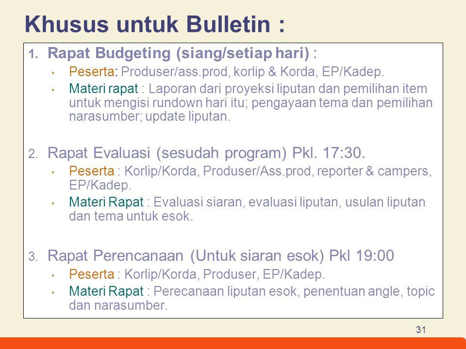 31 Khusus untuk Bulletin : 1. Rapat Budgeting (siang/setiap hari) : Peserta: Produser/ass.prod, korlip & Korda, EP/Kadep. Materi rapat : Laporan dari