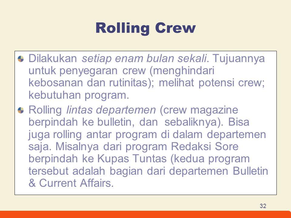 32 Rolling Crew Dilakukan setiap enam bulan sekali. Tujuannya untuk penyegaran crew (menghindari kebosanan dan rutinitas); melihat potensi crew; kebut