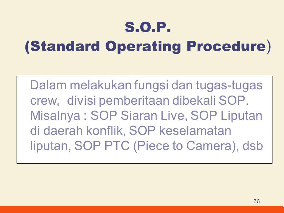 36 S.O.P. (Standard Operating Procedure ) Dalam melakukan fungsi dan tugas-tugas crew, divisi pemberitaan dibekali SOP. Misalnya : SOP Siaran Live, SO