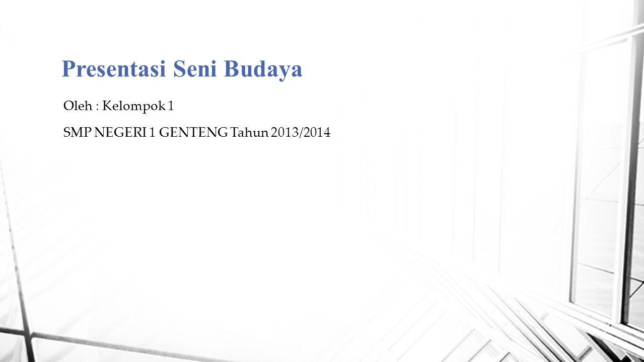Presentasi Seni Budaya Oleh : Kelompok 1 SMP NEGERI 1 GENTENG Tahun 2013/2014