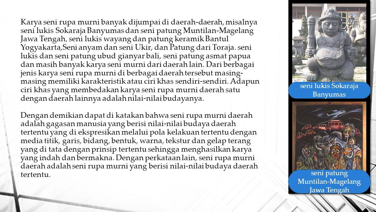 Karya seni rupa murni banyak dijumpai di daerah-daerah, misalnya seni lukis Sokaraja Banyumas dan seni patung Muntilan-Magelang Jawa Tengah, seni lukis wayang dan patung keramik Bantul Yogyakarta,Seni anyam dan seni Ukir, dan Patung dari Toraja.