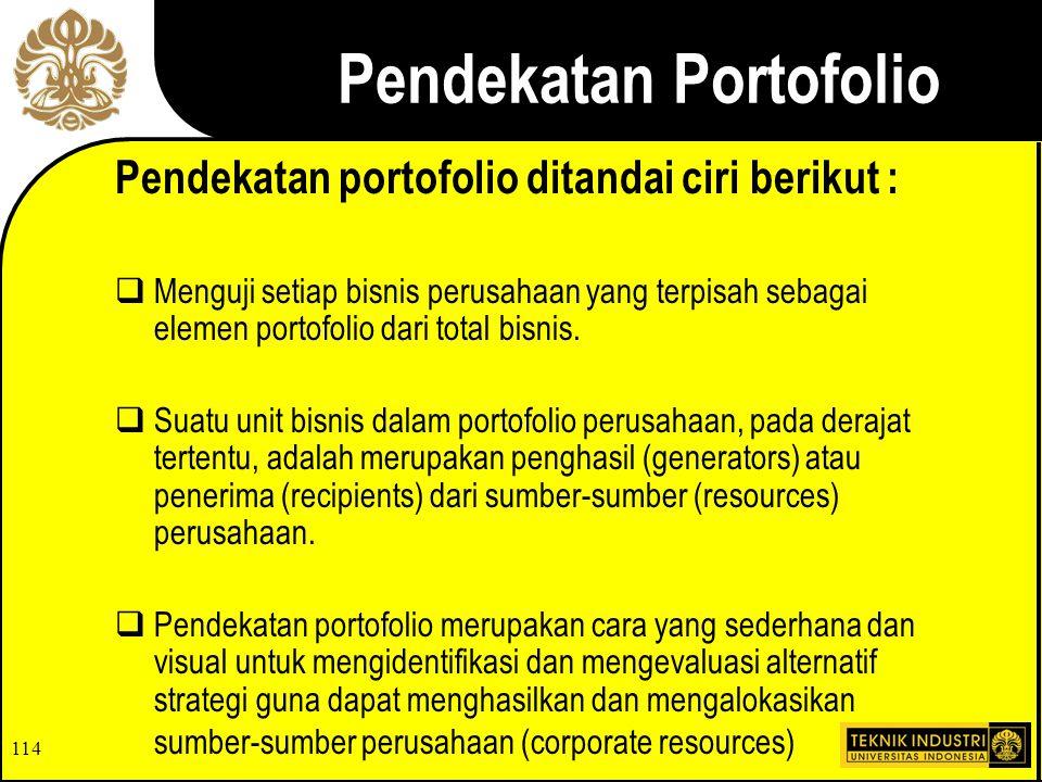 114 Pendekatan Portofolio Pendekatan portofolio ditandai ciri berikut :  Menguji setiap bisnis perusahaan yang terpisah sebagai elemen portofolio dari total bisnis.