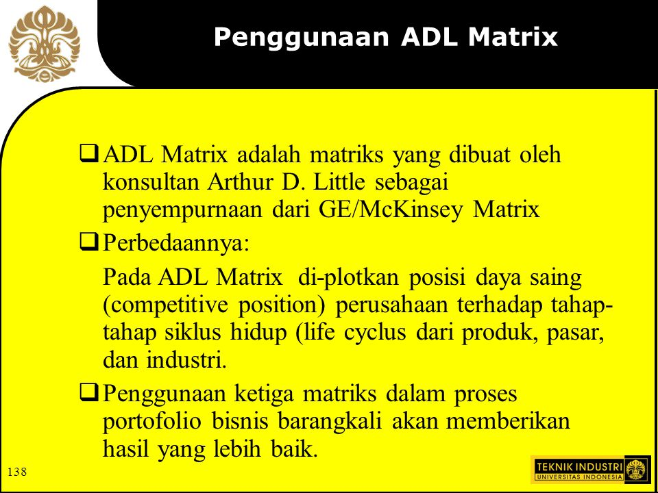 137 ADL Portfolio Matrix Industry Maturity (Attractiveness) Competitive Position Embrionic Dominant Growing Favorable Mature Weak Divest Harvest Hold