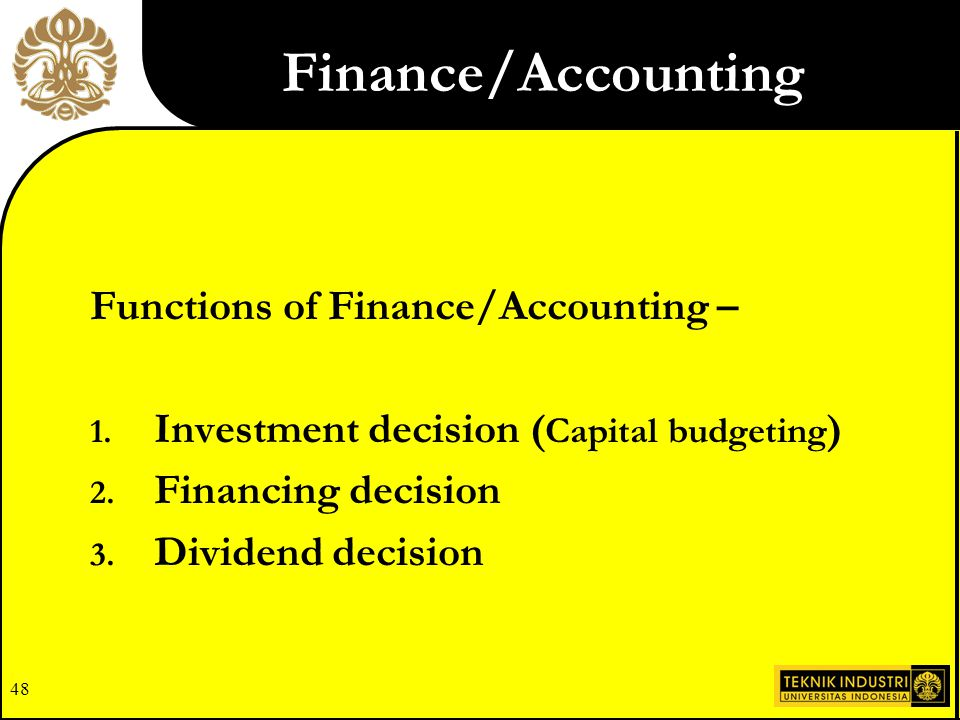 47 Determining financial strengths and weaknesses key to strategy formulation Investment decision ( Capital budgeting ) Financing decision Dividend de
