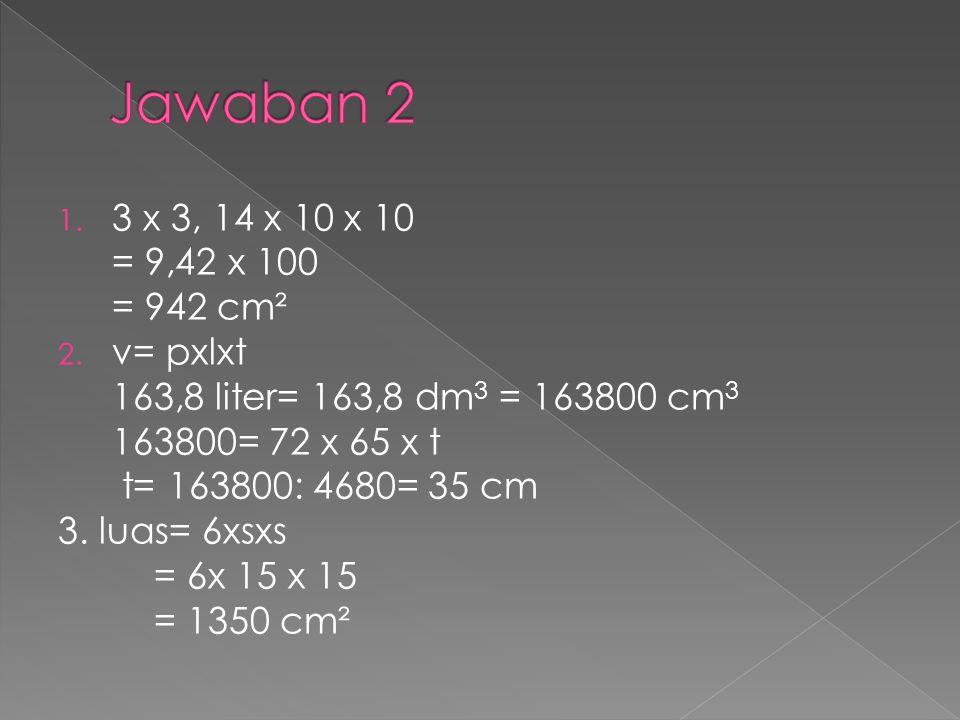1. 3 x 3, 14 x 10 x 10 = 9,42 x 100 = 942 cm² 2. v= pxlxt 163,8 liter= 163,8 dm 3 = 163800 cm 3 163800= 72 x 65 x t t= 163800: 4680= 35 cm 3. luas= 6x