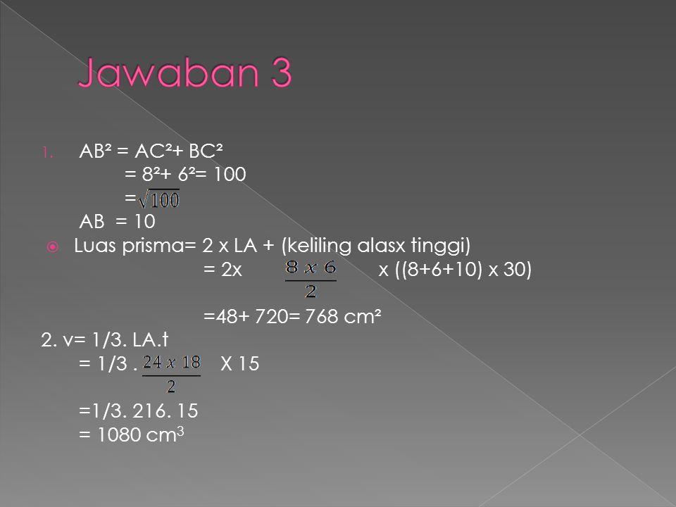 1. AB² = AC²+ BC² = 8²+ 6²= 100 = AB = 10  Luas prisma= 2 x LA + (keliling alasx tinggi) = 2x x ((8+6+10) x 30) =48+ 720= 768 cm² 2. v= 1/3. LA.t = 1
