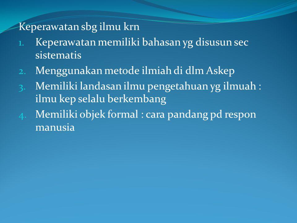 Keperawatan sbg ilmu krn 1. Keperawatan memiliki bahasan yg disusun sec sistematis 2.