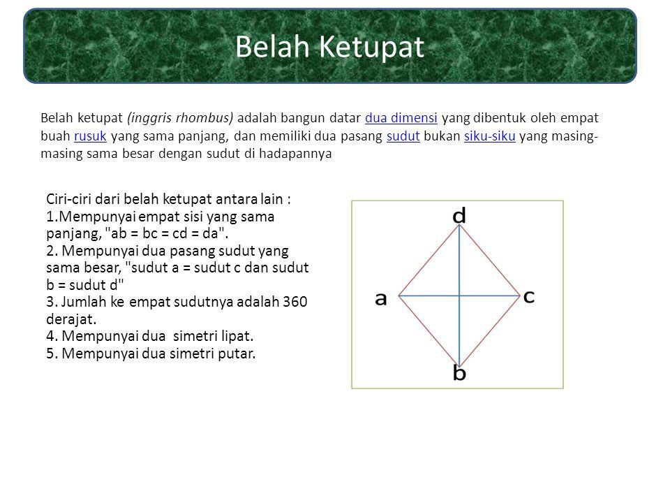 Belah ketupat (inggris rhombus) adalah bangun datar dua dimensi yang dibentuk oleh empat buah rusuk yang sama panjang, dan memiliki dua pasang sudut b
