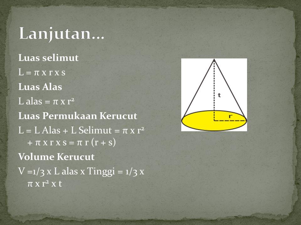 Luas selimut L = π x r x s Luas Alas L alas = π x r 2 Luas Permukaan Kerucut L = L Alas + L Selimut = π x r 2 + π x r x s = π r (r + s) Volume Kerucut