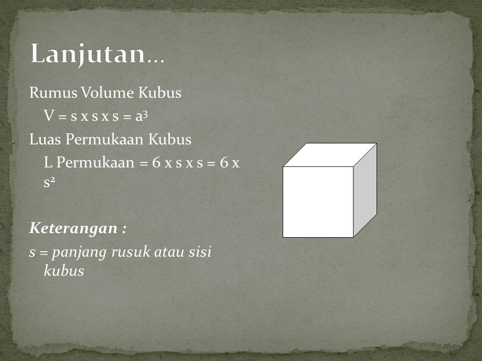 Rumus Volume Kubus V = s x s x s = a 3 Luas Permukaan Kubus L Permukaan = 6 x s x s = 6 x s 2 Keterangan : s = panjang rusuk atau sisi kubus