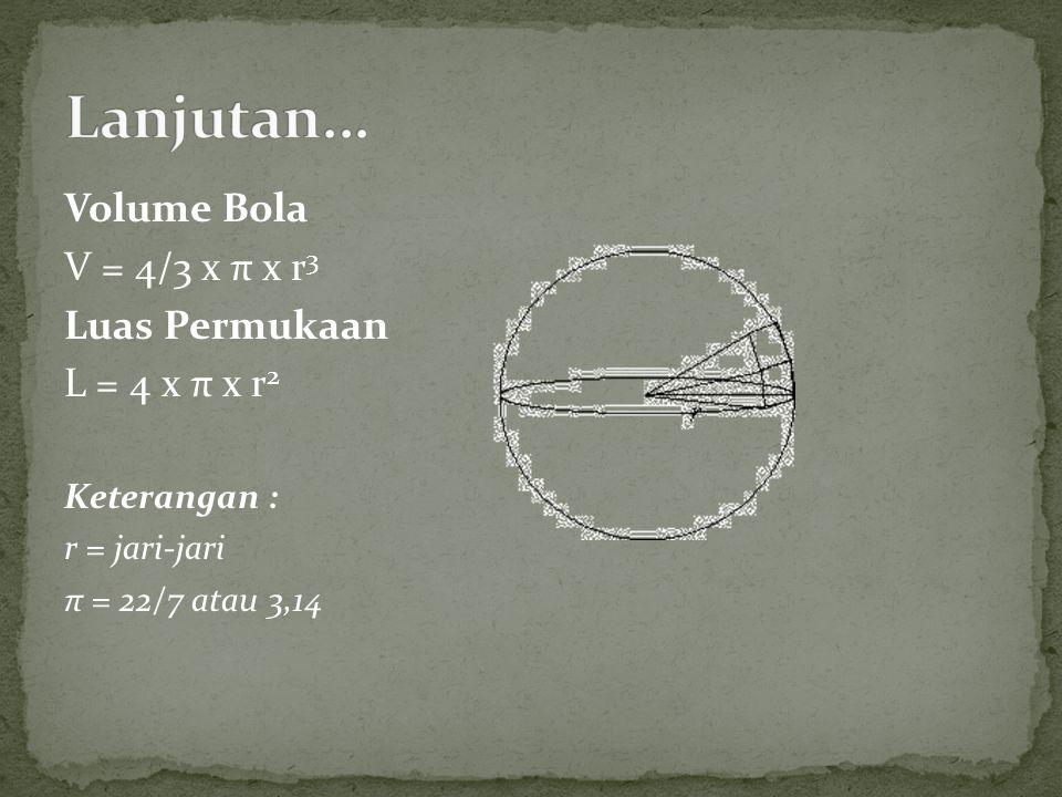 Volume Bola V = 4/3 x π x r 3 Luas Permukaan L = 4 x π x r 2 Keterangan : r = jari-jari π = 22/7 atau 3,14