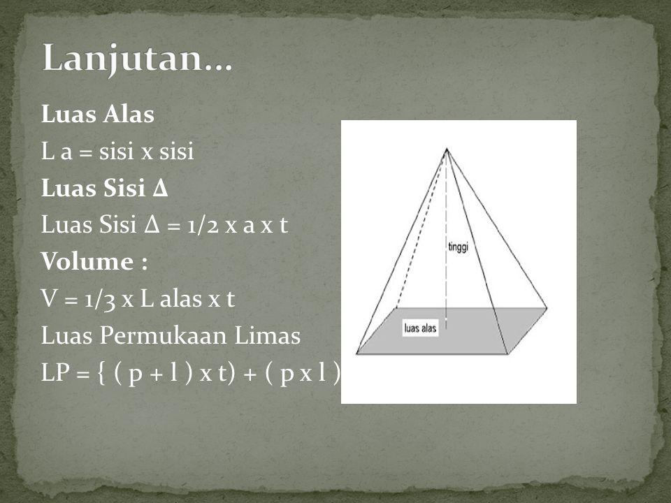 Luas Alas L a = sisi x sisi Luas Sisi Δ Luas Sisi Δ = 1/2 x a x t Volume : V = 1/3 x L alas x t Luas Permukaan Limas LP = { ( p + l ) x t) + ( p x l )