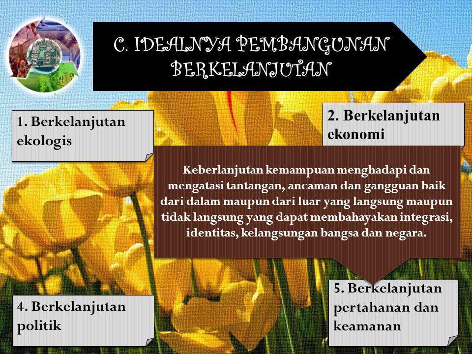 C. IDEALNYA PEMBANGUNAN BERKELANJUTAN 1. Berkelanjutan ekologis 2. Berkelanjutan ekonomi 3. Berkelanjutan sosial budaya 4. Berkelanjutan politik 5. Be