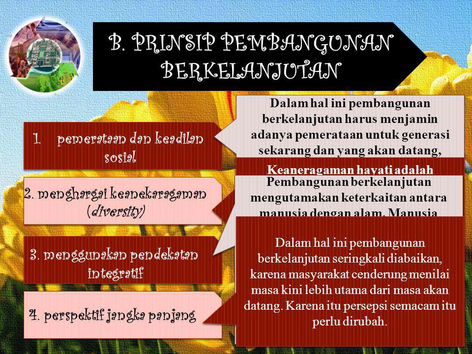 B. PRINSIP PEMBANGUNAN BERKELANJUTAN 1.pemerataan dan keadilan sosial 2. menghargai keanekaragaman (diversity) 3. menggunakan pendekatan integratif 4.