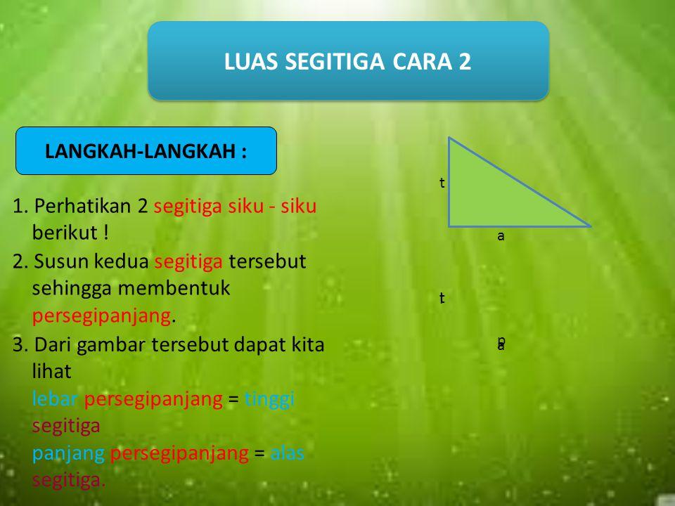LUAS SEGITIGA CARA 1 2. Potong segitiga menurut ½ garis tingginya! LANGKAH-LANGKAH : 1. Perhatikan segitiga sembarang berikut yang diketahui alas dan