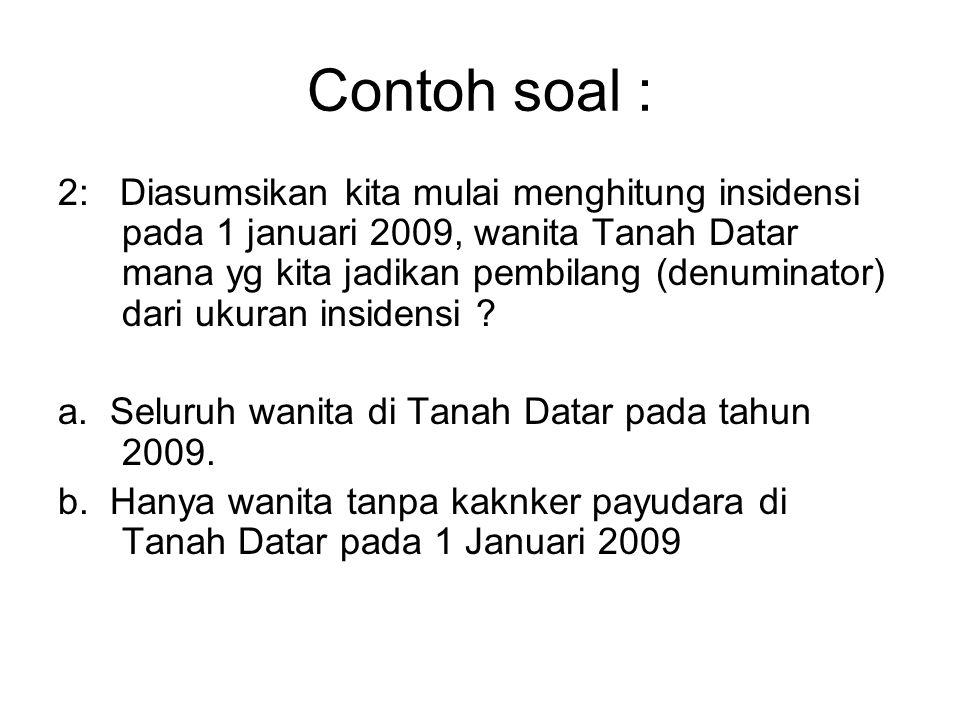 Contoh soal : 2: Diasumsikan kita mulai menghitung insidensi pada 1 januari 2009, wanita Tanah Datar mana yg kita jadikan pembilang (denuminator) dari