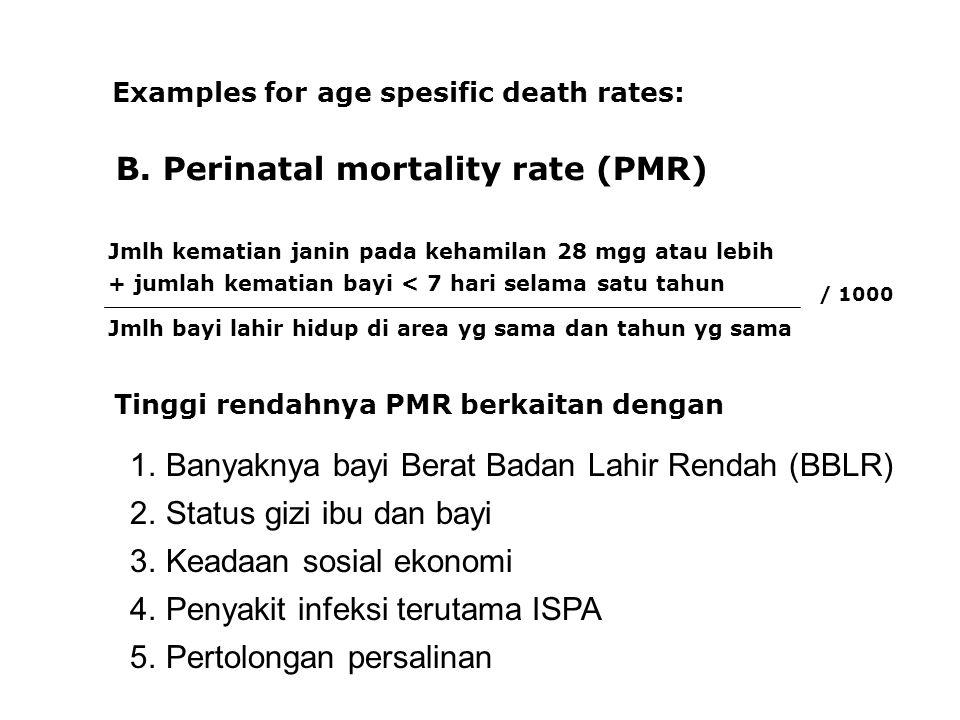 B. Perinatal mortality rate (PMR) Examples for age spesific death rates: Jmlh kematian janin pada kehamilan 28 mgg atau lebih + jumlah kematian bayi <