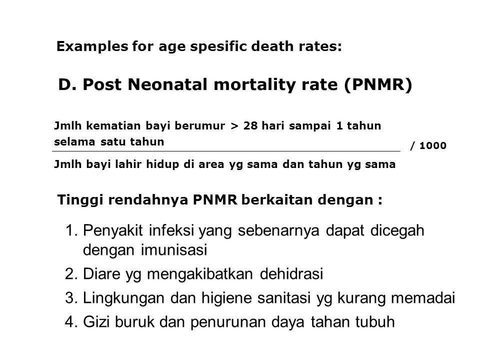D. Post Neonatal mortality rate (PNMR) Examples for age spesific death rates: Jmlh kematian bayi berumur > 28 hari sampai 1 tahun selama satu tahun Jm