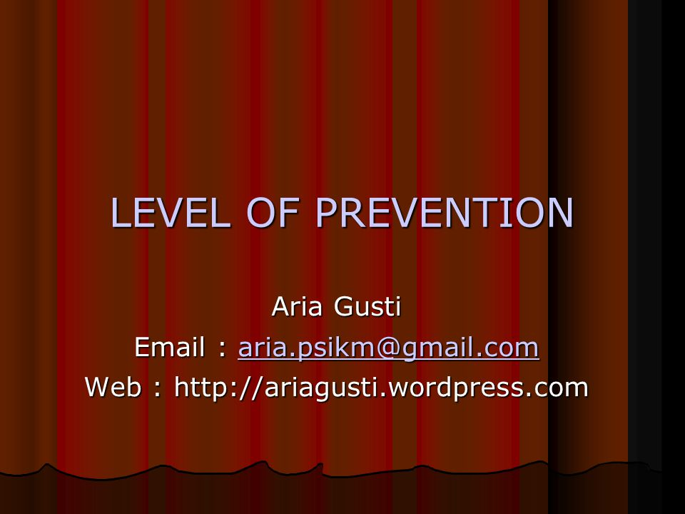 LEVEL OF PREVENTION Aria Gusti Email : aria.psikm@gmail.com aria.psikm@gmail.com Web : http://ariagusti.wordpress.com