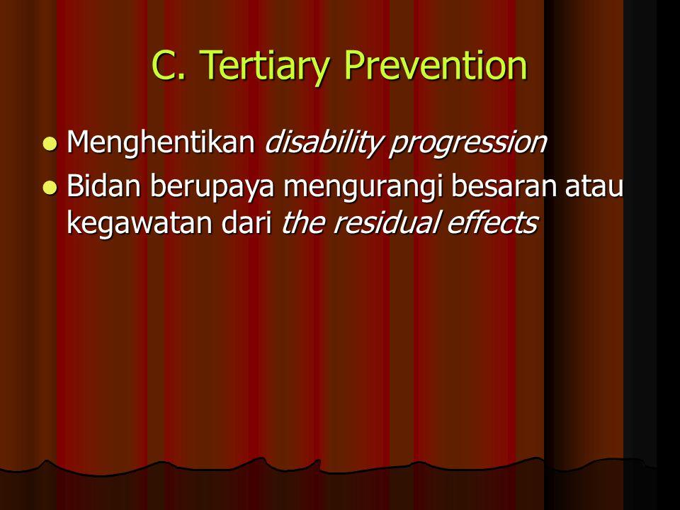 C. Tertiary Prevention Menghentikan disability progression Menghentikan disability progression Bidan berupaya mengurangi besaran atau kegawatan dari t
