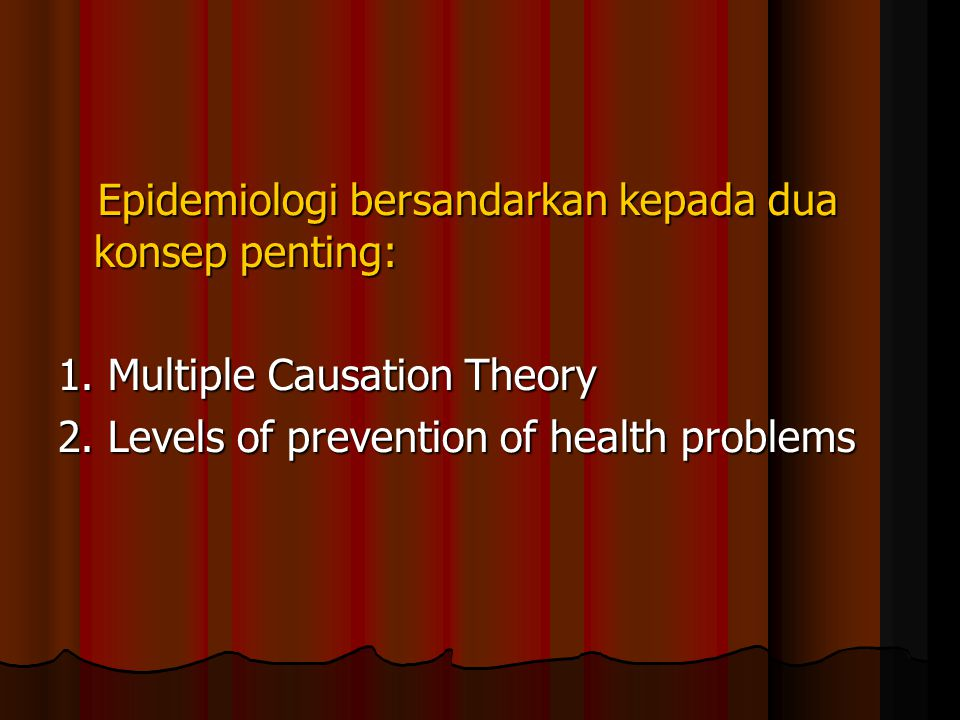 Epidemiologi bersandarkan kepada dua konsep penting: Epidemiologi bersandarkan kepada dua konsep penting: 1. Multiple Causation Theory 2. Levels of pr