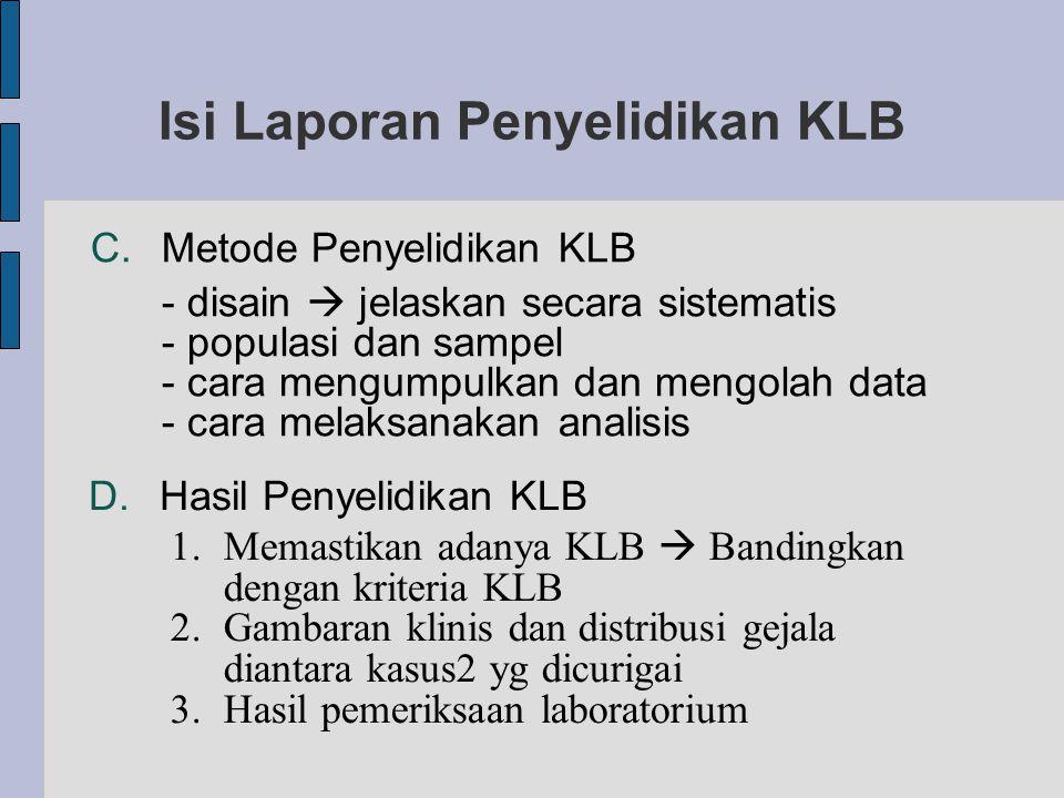 Isi Laporan Penyelidikan KLB C.Metode Penyelidikan KLB - disain  jelaskan secara sistematis - populasi dan sampel - cara mengumpulkan dan mengolah data - cara melaksanakan analisis D.Hasil Penyelidikan KLB 1.Memastikan adanya KLB  Bandingkan dengan kriteria KLB 2.Gambaran klinis dan distribusi gejala diantara kasus2 yg dicurigai 3.Hasil pemeriksaan laboratorium