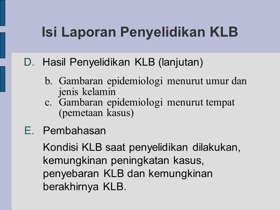 Isi Laporan Penyelidikan KLB D.Hasil Penyelidikan KLB (lanjutan) b.Gambaran epidemiologi menurut umur dan jenis kelamin c.Gambaran epidemiologi menurut tempat (pemetaan kasus) E.Pembahasan Kondisi KLB saat penyelidikan dilakukan, kemungkinan peningkatan kasus, penyebaran KLB dan kemungkinan berakhirnya KLB.