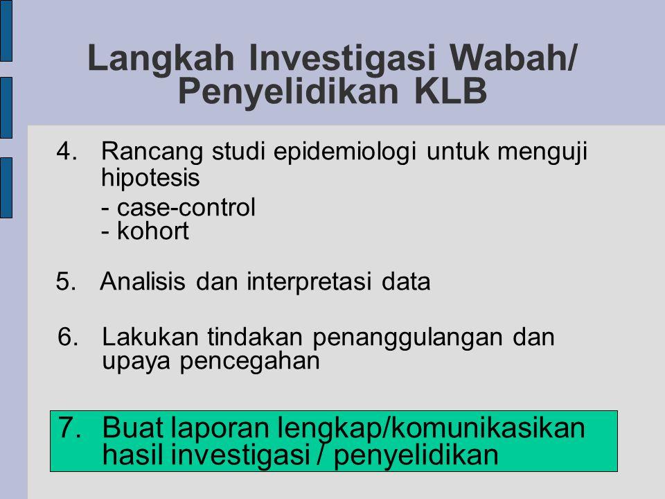 Langkah Investigasi Wabah/ Penyelidikan KLB 4.Rancang studi epidemiologi untuk menguji hipotesis - case-control - kohort 5.Analisis dan interpretasi data 6.Lakukan tindakan penanggulangan dan upaya pencegahan 7.Buat laporan lengkap/komunikasikan hasil investigasi / penyelidikan