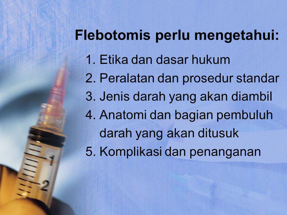 Flebotomis perlu mengetahui: 1. Etika dan dasar hukum 2. Peralatan dan prosedur standar 3. Jenis darah yang akan diambil 4. Anatomi dan bagian pembulu