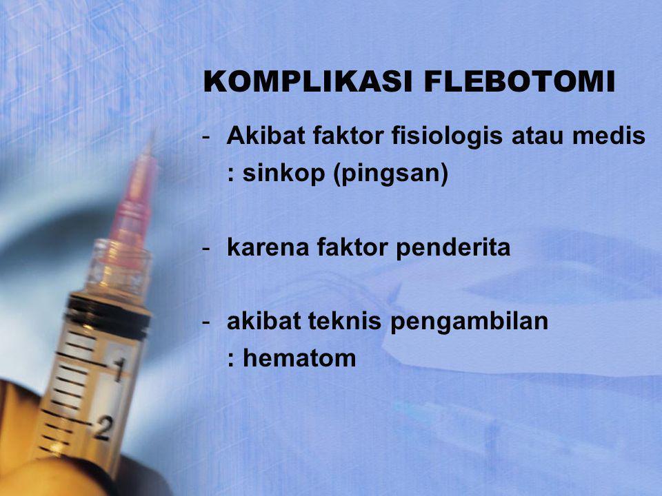 KOMPLIKASI FLEBOTOMI -Akibat faktor fisiologis atau medis : sinkop (pingsan) -karena faktor penderita -akibat teknis pengambilan : hematom
