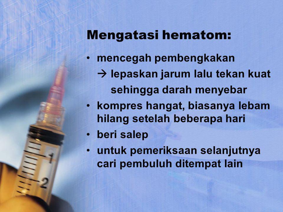 Mengatasi hematom: mencegah pembengkakan  lepaskan jarum lalu tekan kuat sehingga darah menyebar kompres hangat, biasanya lebam hilang setelah bebera