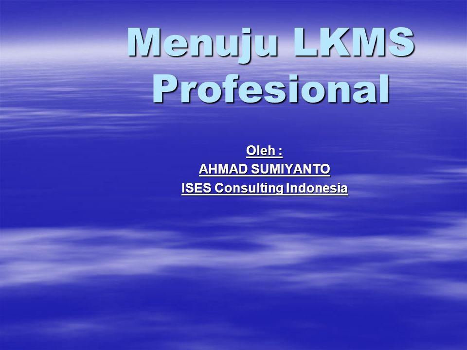 Menuju LKMS Profesional Oleh : AHMAD SUMIYANTO ISES Consulting Indonesia